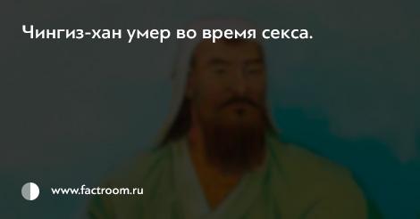 Чингиз-хан умер во время секса.