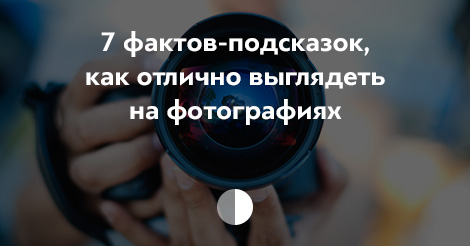 7 трюков, которые помогут отлично выглядеть на фотографиях