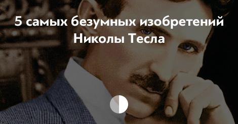 5самых безумных изобретений Николы Тесла
