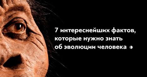 7 интереснейших фактов обэволюции человека
