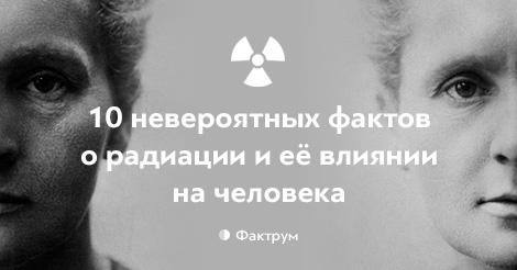 10 невероятных фактов о радиации и её влиянии на человека