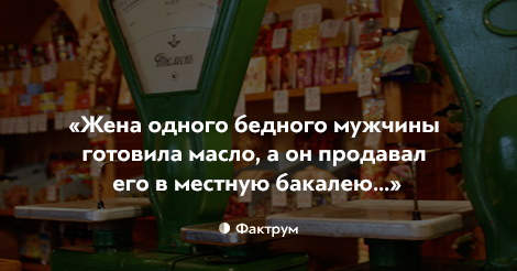 «Жена одного бедного мужчины готовила масло, а он продавал его в местную бакалею…»