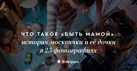 Что такое «быть мамой»: история москвички и её дочки в 25 фотографиях