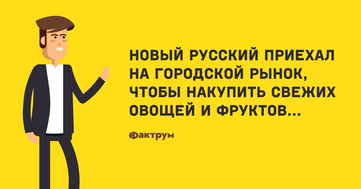 Анекдот о новом русском, который на рынке покупки делал