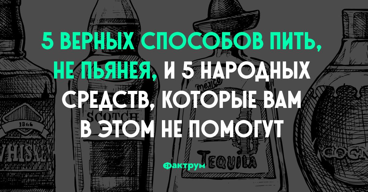 5 верных способов пить, непьянея, и5 народных средств, которые вам вэтом непомогут