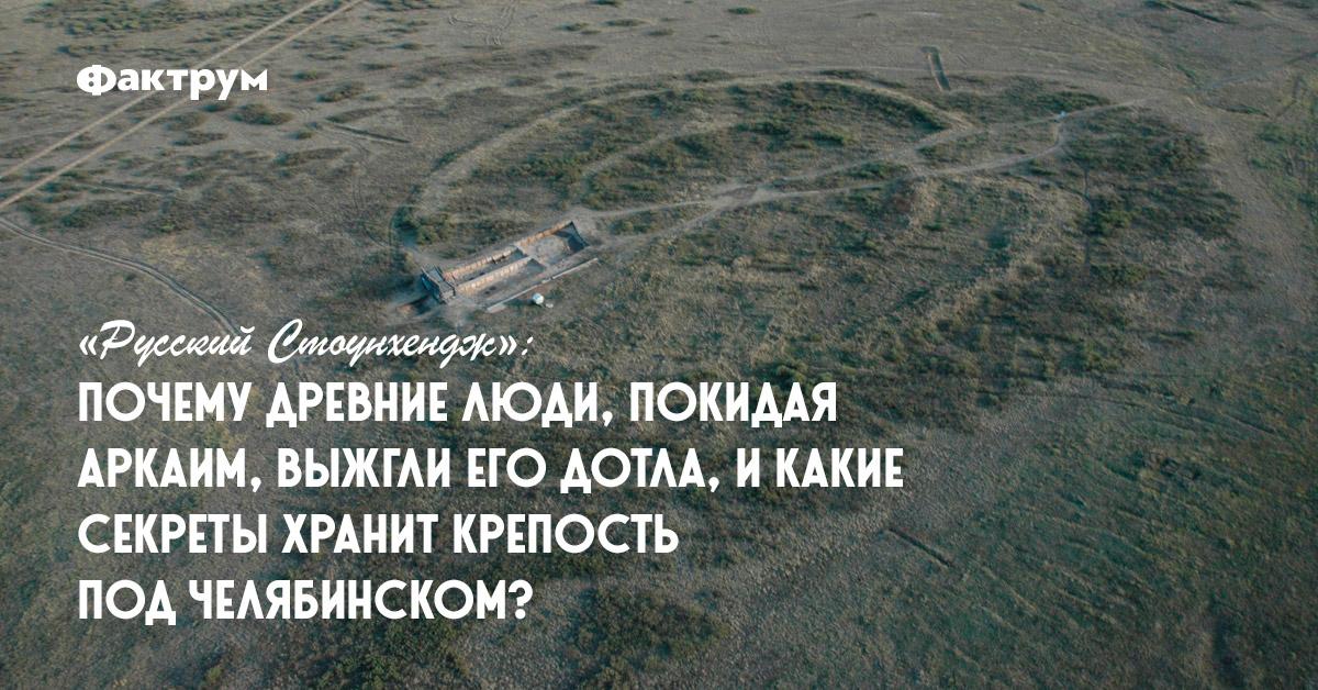 «Русский Стоунхендж»: почему древние люди, покидая Аркаим, выжгли егодотла, икакие секреты хранит крепость подЧелябинском?