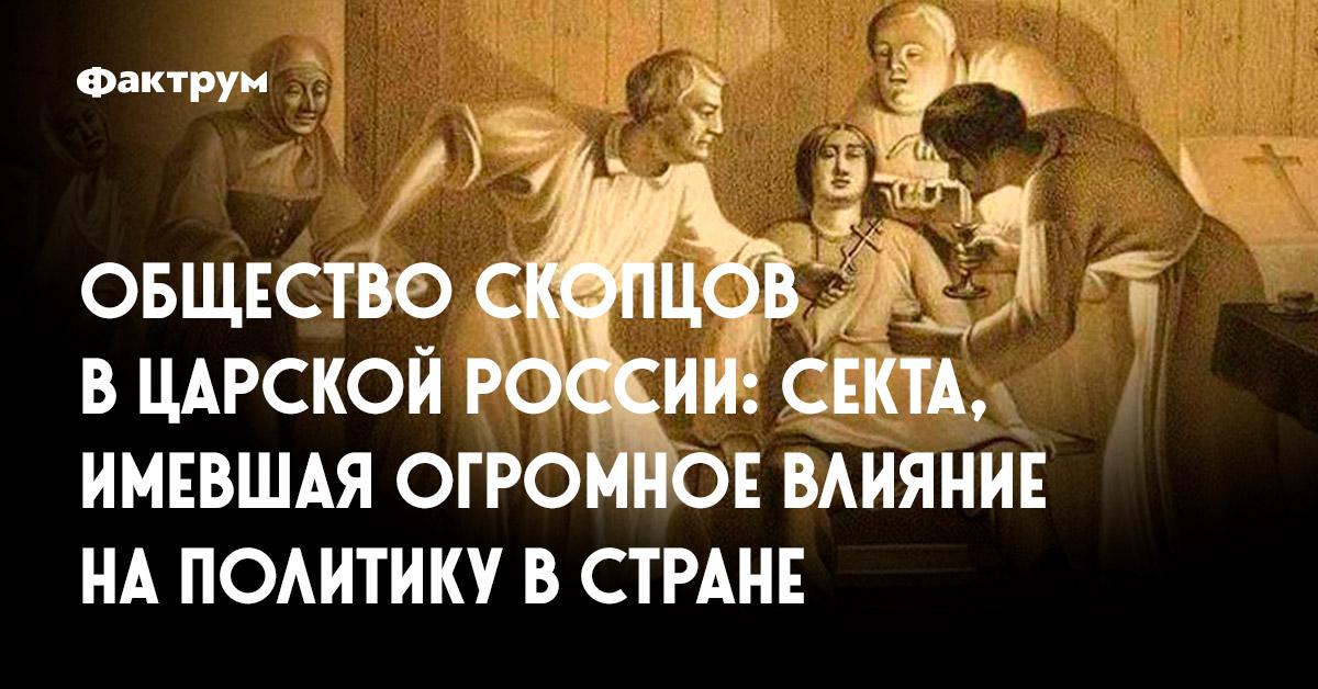 Общество скопцов вцарской России: секта, имевшая огромное влияние наполитику встране