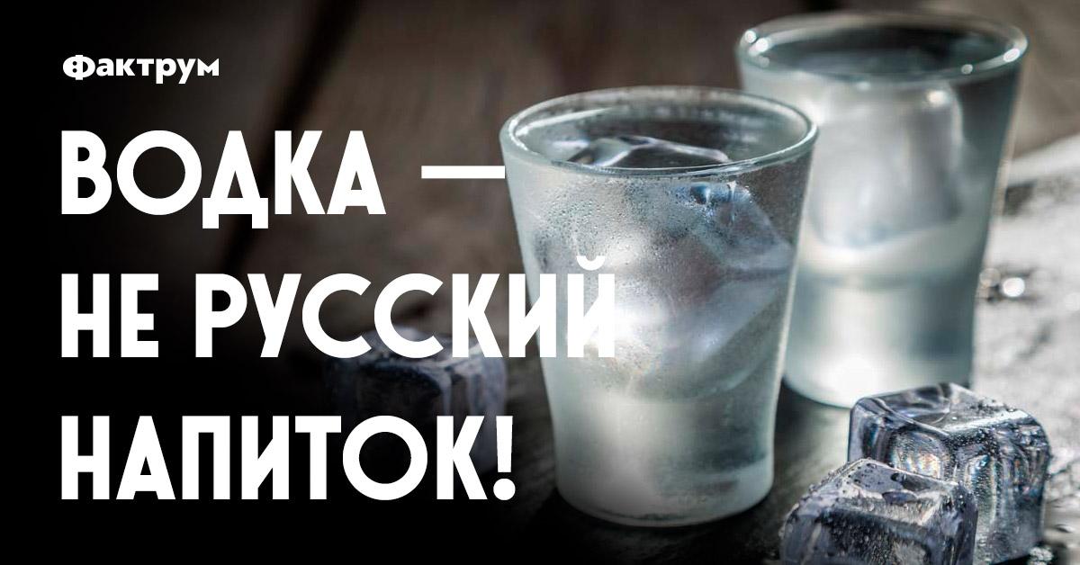 Водка — нерусский напиток!