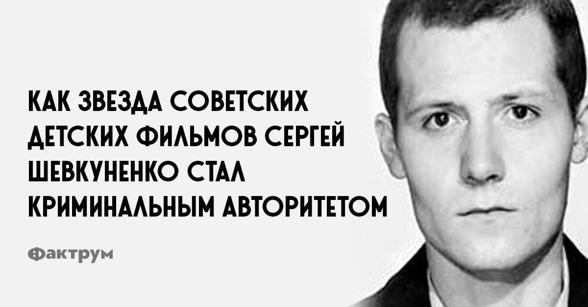 Как звезда советских детских фильмов Сергей Шевкуненко стал криминальным авторитетом