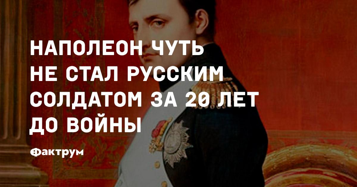 Наполеон чуть нестал русским солдатом за20лет довойны