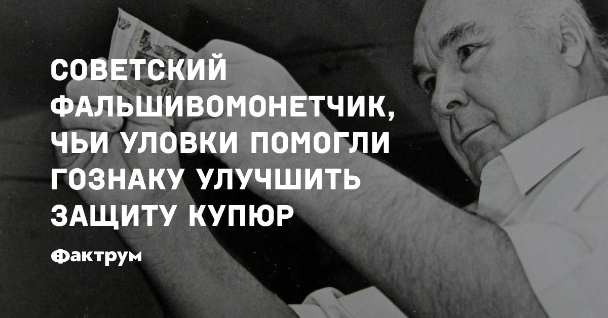 Советский фальшивомонетчик, чьи уловки помогли Гознаку улучшить защиту купюр