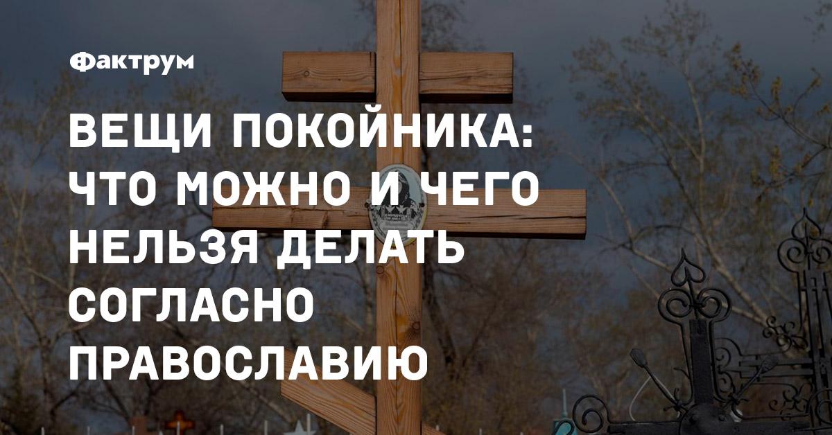Вещи покойника: чтоможно ичего нельзя делать согласно православию