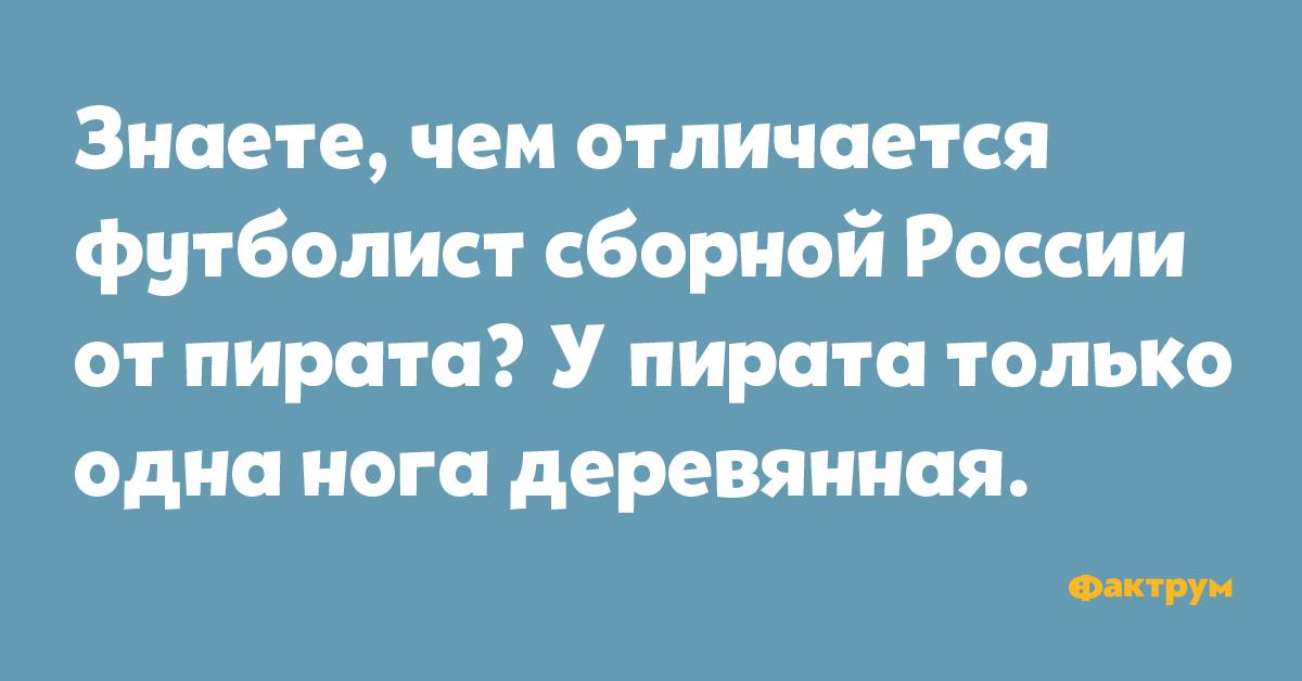 Знаете, чем отличается футболист сборной России от пирата? У пирата только одна нога деревянная.