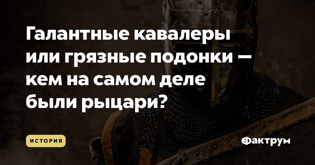 Галантные кавалеры илигрязные подонки — кемнасамом деле были рыцари?