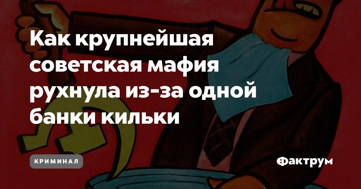 Как крупнейшая советская мафия рухнула из-за одной банки кильки