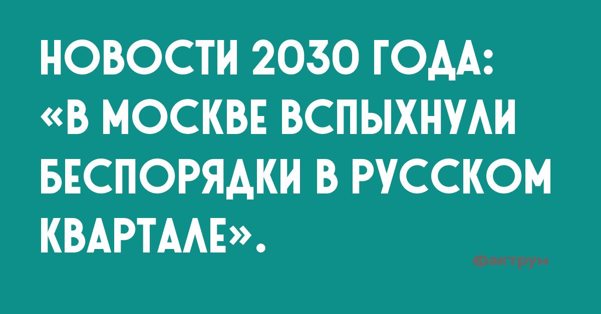 Новости 2030 кода: «В Москве вспыхнули беспорядки в Русском квартале».