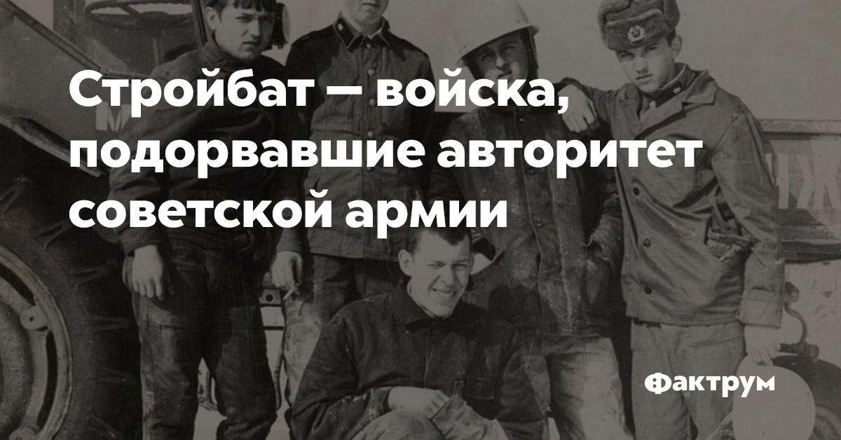 Стройбат — войска, подорвавшие авторитет советской армии