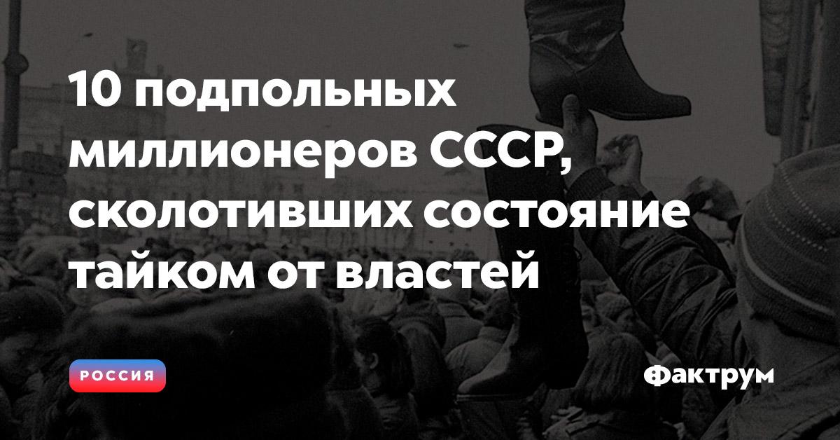 10подпольных миллионеров СССР, сколотивших состояние тайком отвластей