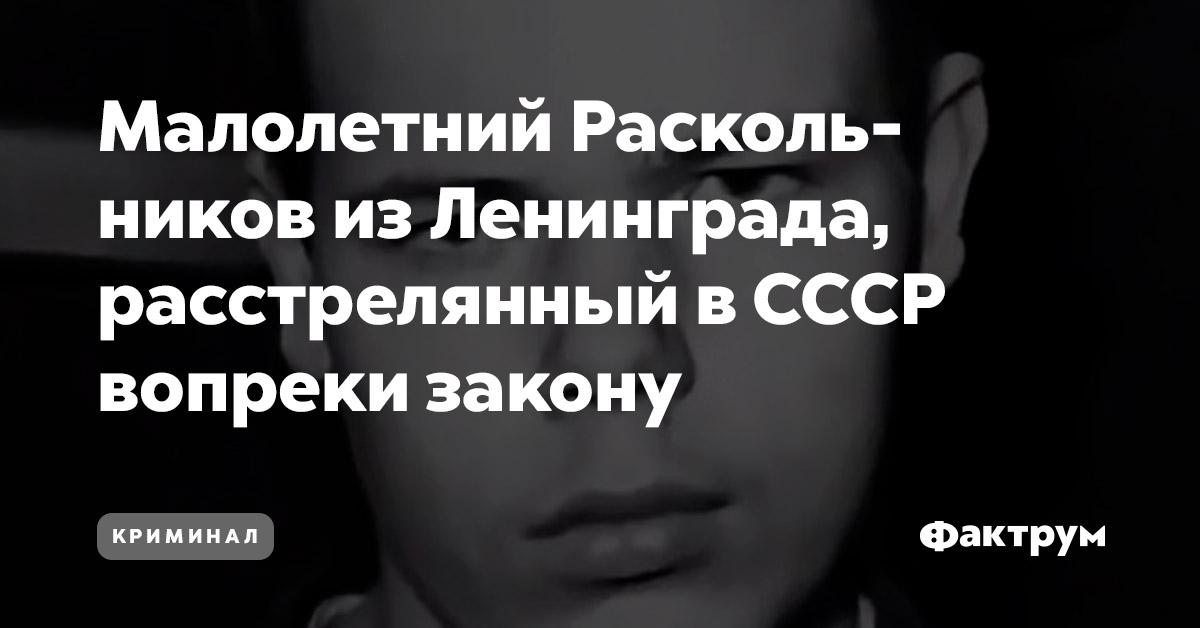 Малолетний Раскольников изЛенинграда, расстрелянный вСССР вопреки закону