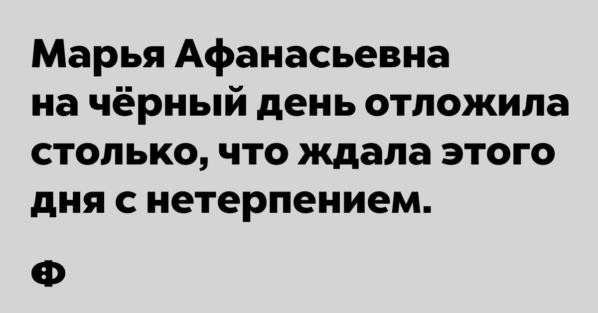 Марья Афанасьевна на чёрный день отложила столько, что ждала этого дня с нетерпением.