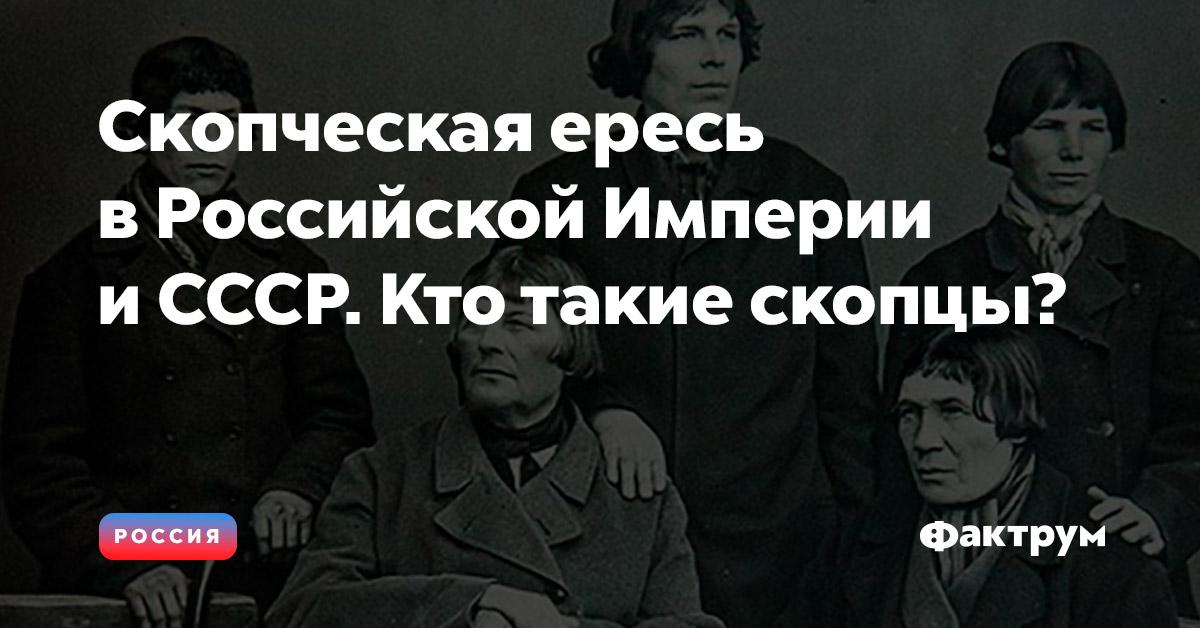 Скопческая ересь вРоссийской Империи иСССР. Ктотакие скопцы?