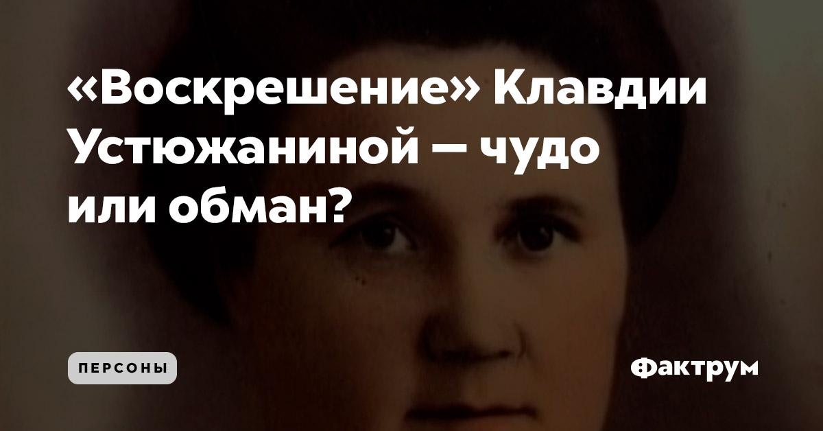«Воскрешение» Клавдии Устюжаниной — чудо или обман?