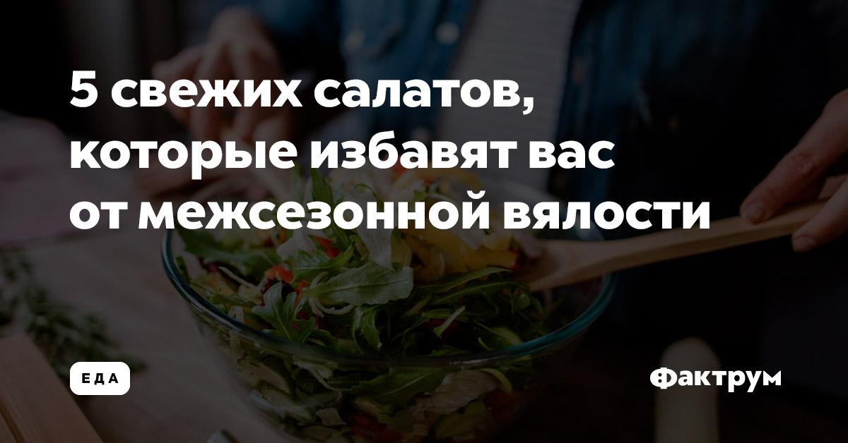 5свежих салатов, которые избавят вас отмежсезонной вялости