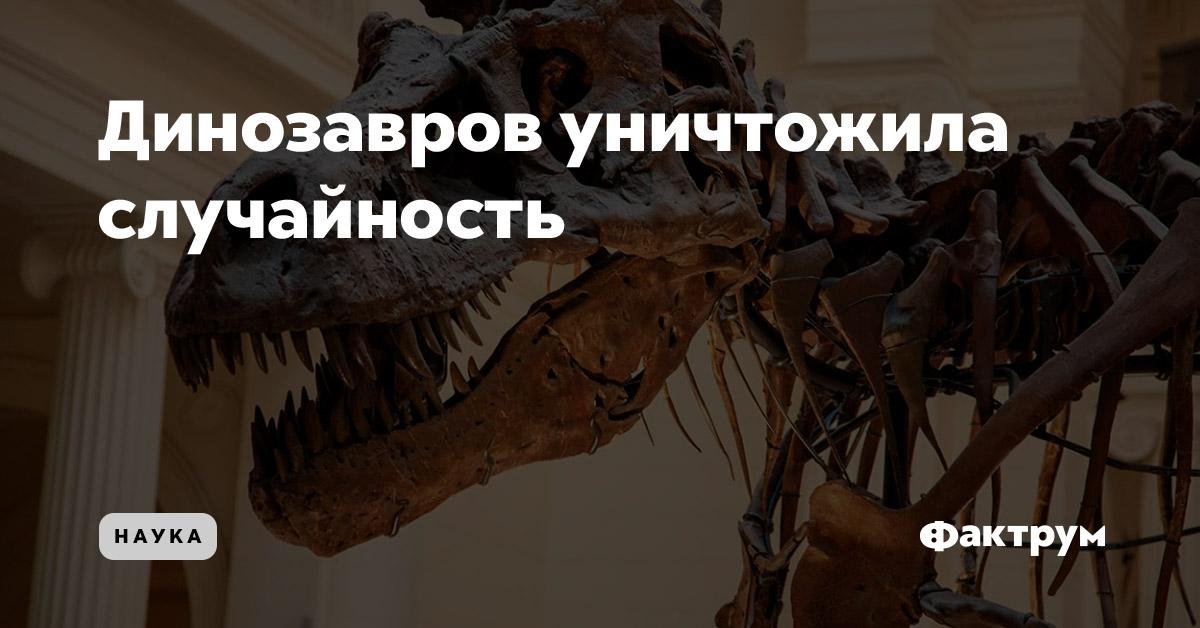 Динозавров уничтожила случайность