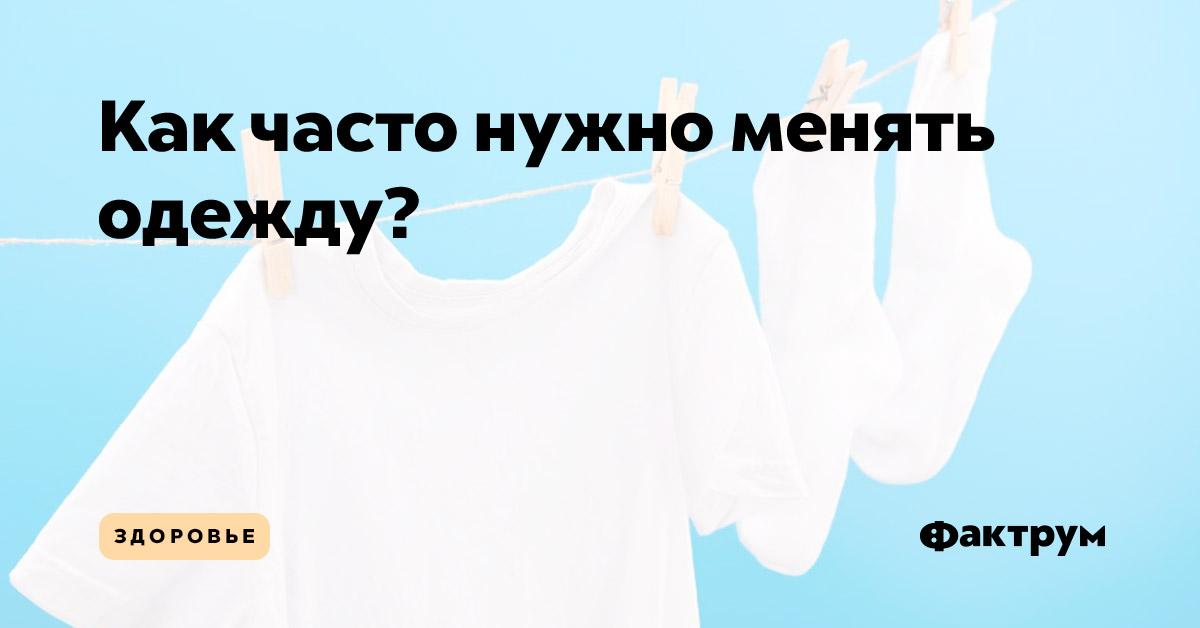 Как часто нужно менять одежду?