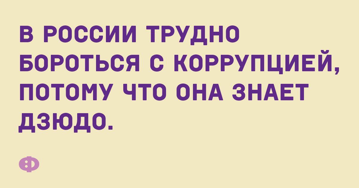 В России трудно бороться с коррупцией, потому что она знает дзюдо.