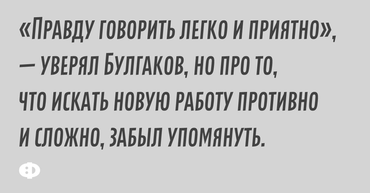 «Правду говорить легко и приятно», — уверял Булгаков, но про то, что искать новую работу и сложно, забыл упомянуть.
