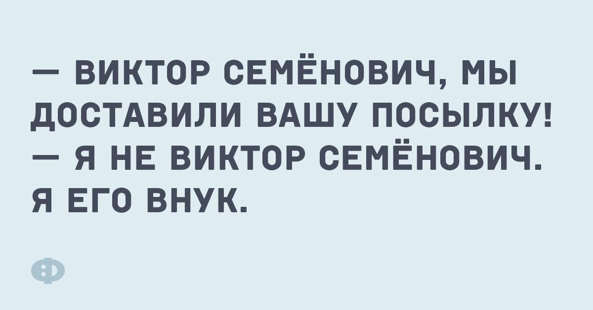 — Виктор Семёнович, мы доставили вашу посылку! — Я не Виктор Семёнович. Я его внук.