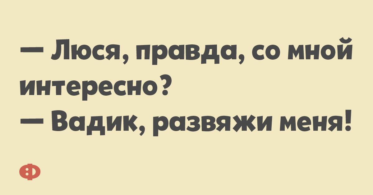 — Люся, правда, со мной интересно? — Вадик, развяжи меня!
