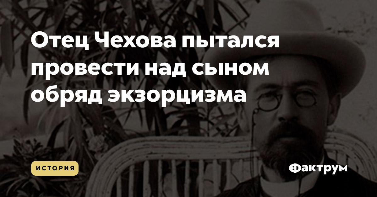Отец Чехова пытался провести над сыном обряд экзорцизма