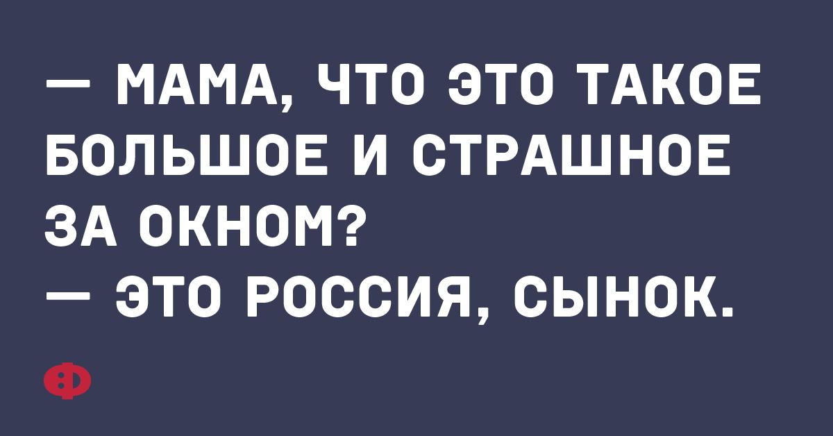 — Мама, что это такое большое и страшное за окном? — это Россия, сынок.