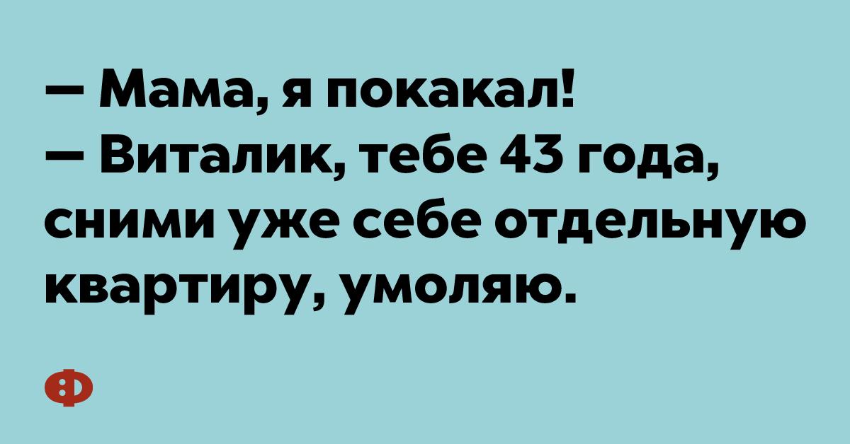 — Мама, я покакал! — Виталик, тебе уже 43 года, сними уже себе отдельную квартиру, умоляю.