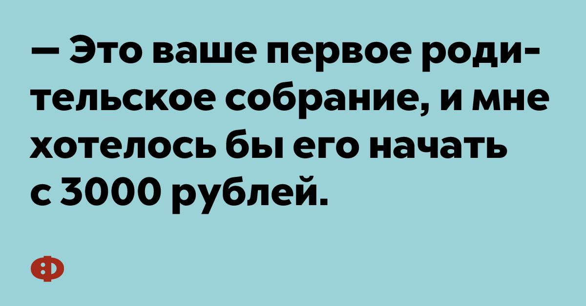 — Это ваше первое родительское собрание, и мне хотелось бы его начать с 3000 рублей.