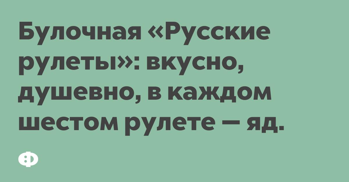 Булочная «Русские рулеты»: вкусно, душевно, в каждом шестом рулете — яд.