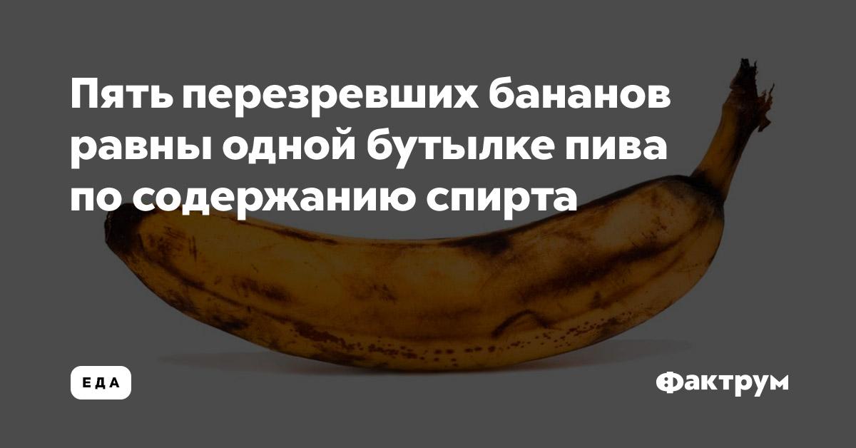Пять перезревших бананов равны одной бутылке пива посодержанию спирта