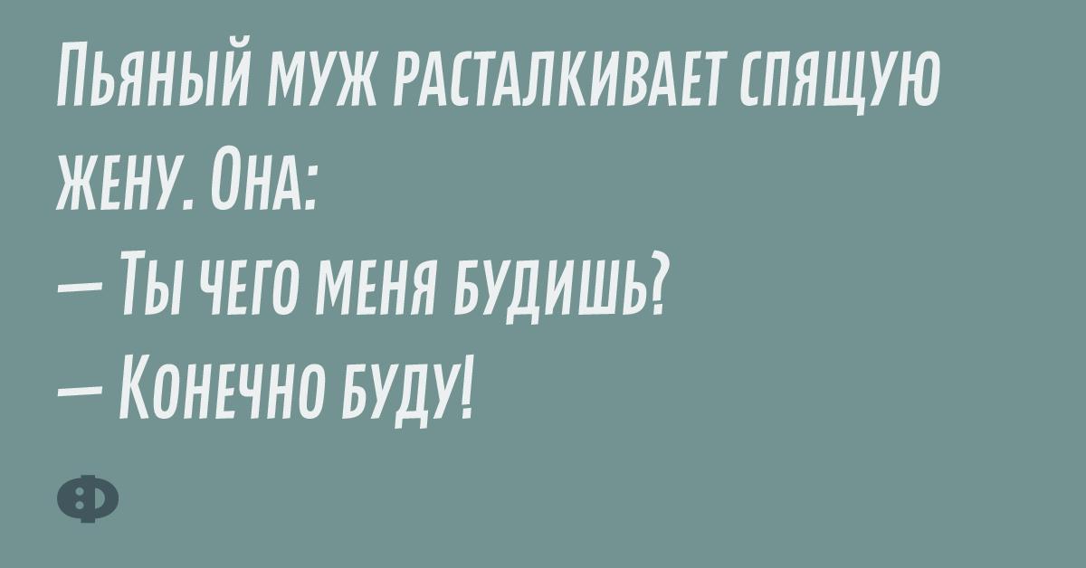 Пяный муж расталкивает спящую жену. Она: — Ты чего меня будешь? — Конечно буду!