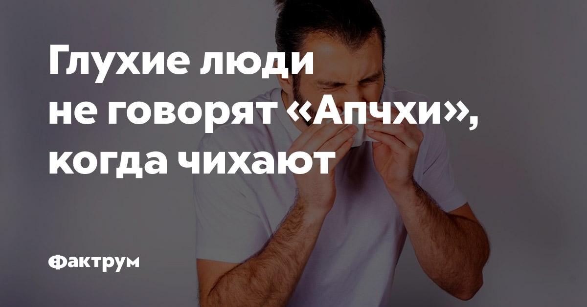 Глухие люди неговорят «апчхи», когда чихают