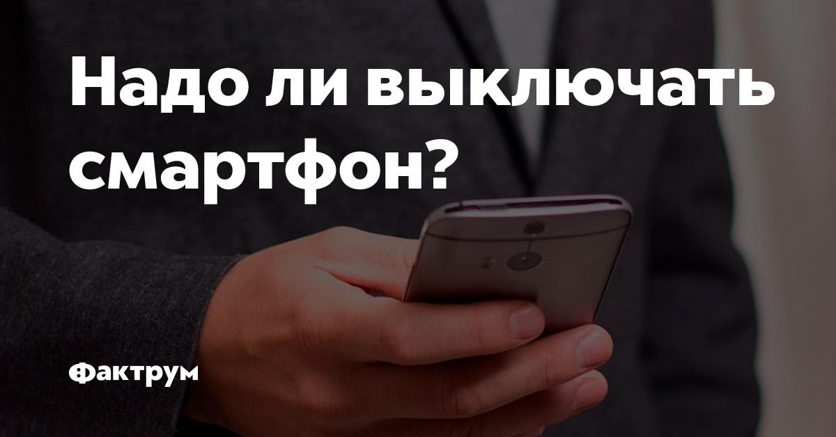 Надо ливыключать смартфон?