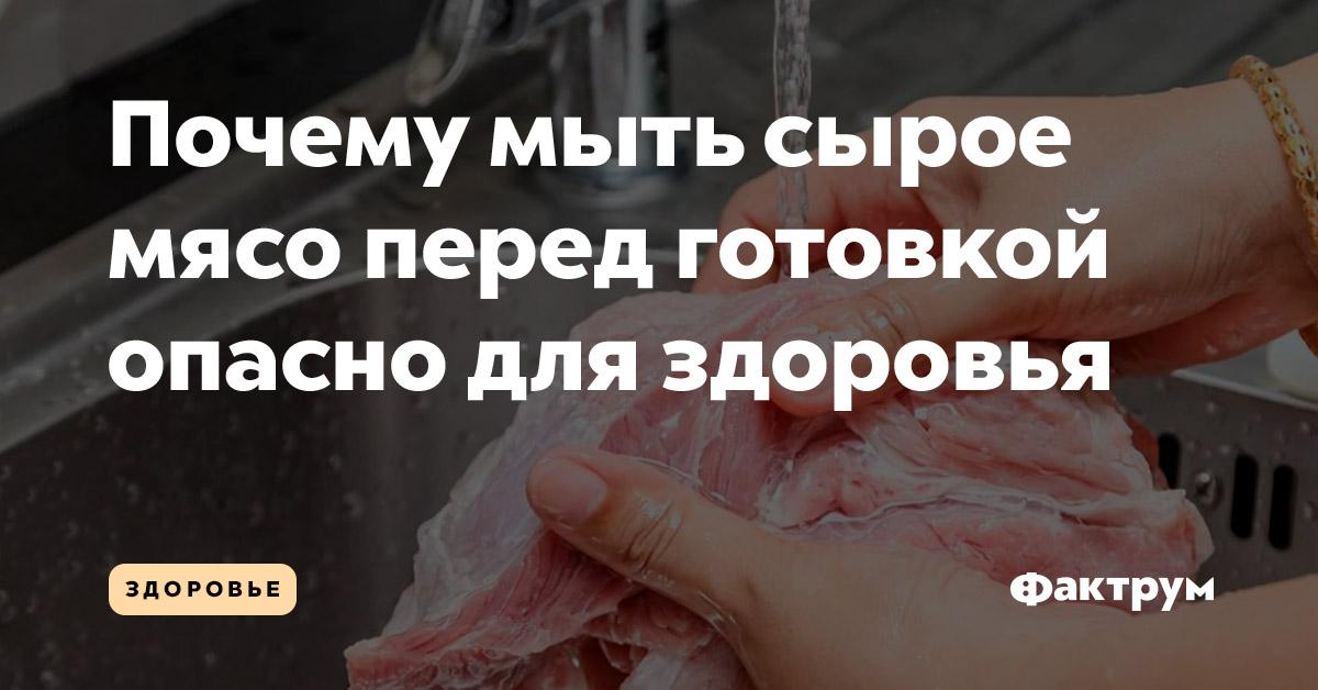 Почему мыть сырое мясо перед готовкой опасно для здоровья