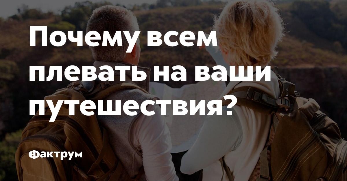 Почему всем плевать наваши путешествия?