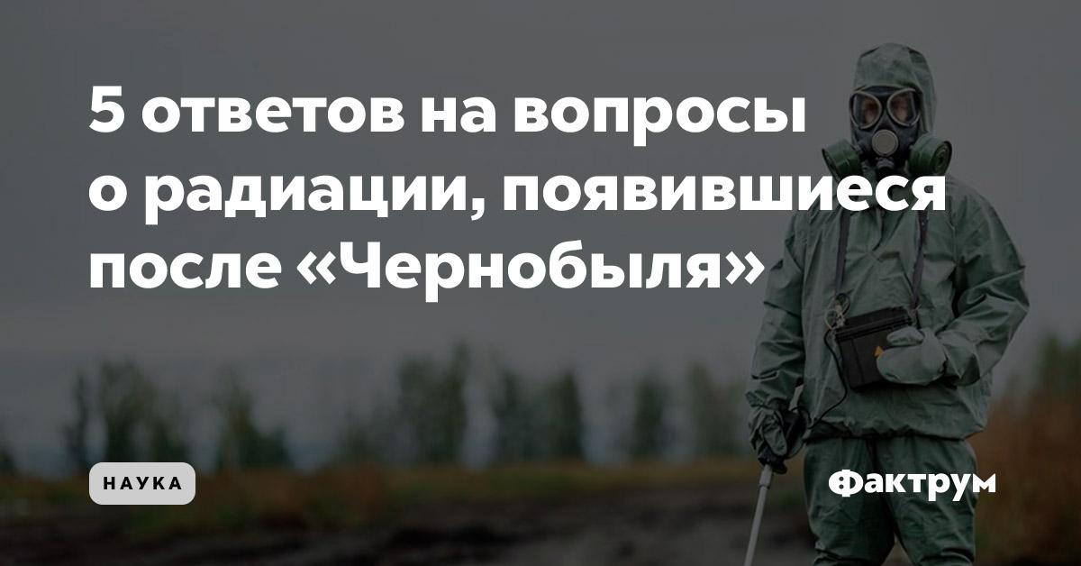 5ответов навопросы орадиации, появившиеся после «Чернобыля»