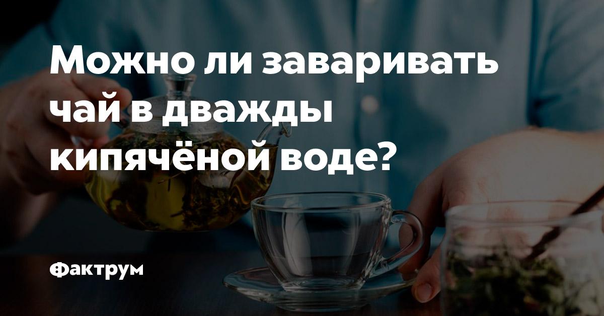 Можно ли заваривать чай вдважды кипячёной воде?