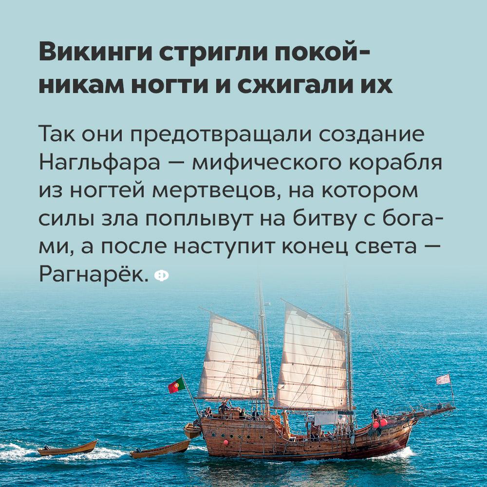 Викинги стригли покойникам ногти исжигали их. Так они предотвращали создание Нагльфара — мифического корабля из ногтей мертвецов, на котором силы зла поплывут на битву с богами, а после наступит конец света — Рагнарёк.