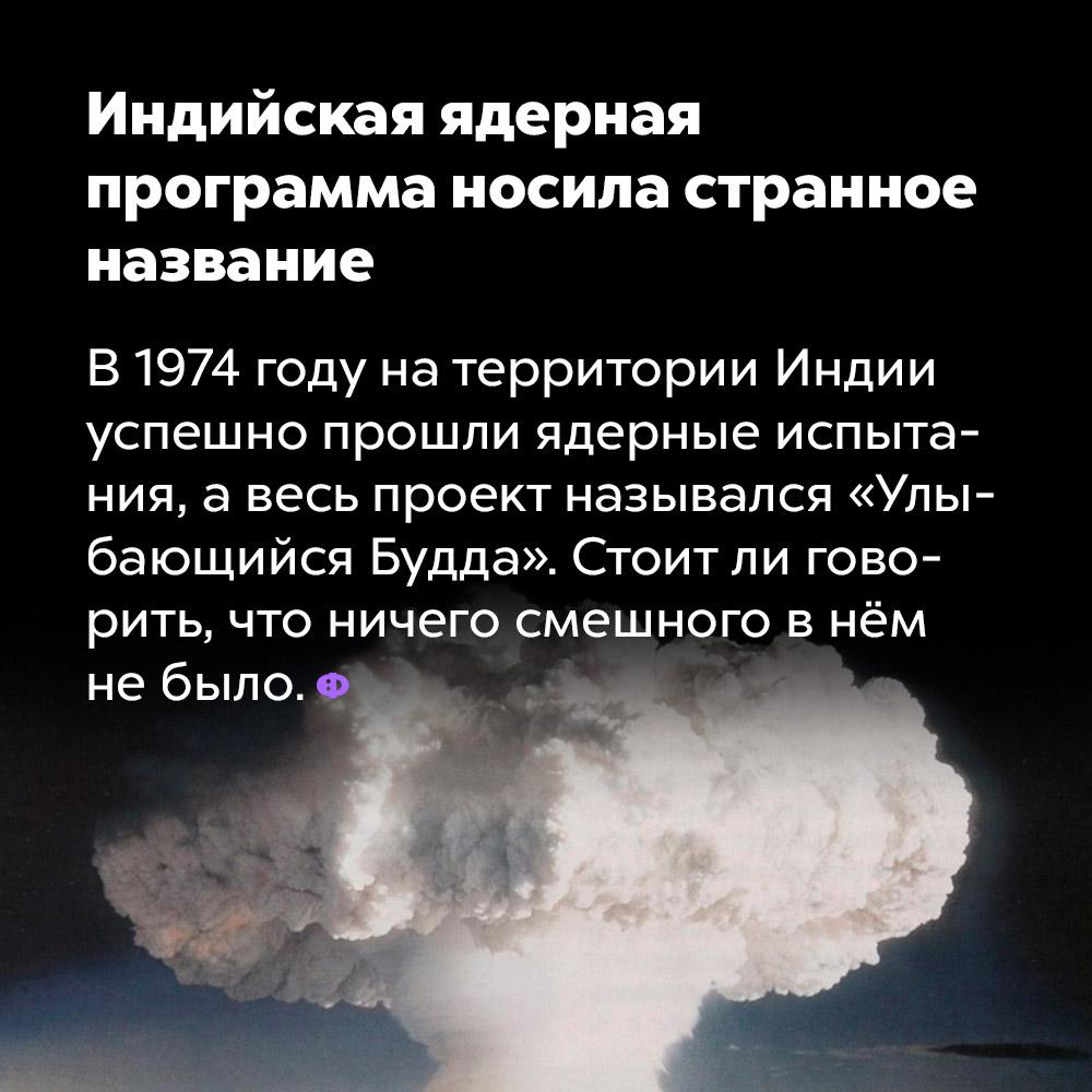 Индийская ядерная программа носила странное название. В 1974 году на территории Индии успешно прошли ядерные испытания, а весь проект назывался «Улыбающийся Будда». Стоит ли говорить, что ничего смешного в нём не было.