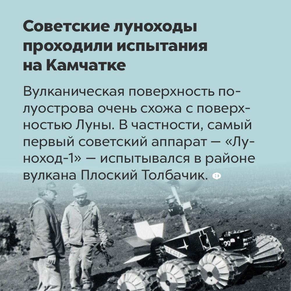 Советские луноходы проходили испытания на Камчатке. Вулканическая поверхность полуострова очень схожа с поверхностью Луны. В частности, самый первый советский аппарат — «Луноход-1» —испытывался в районе вулкана Плоский Толбачик.