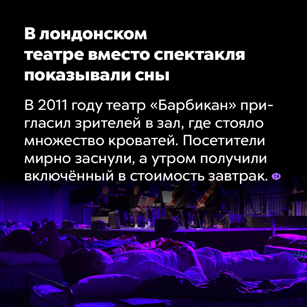В лондонском театре вместо спектакля показывали сны. В 2011 году театр «Барбикан» пригласил зрителей в зал, где стояло множество кроватей. Посетители мирно заснули, а утром получили включённый в стоимость завтрак.